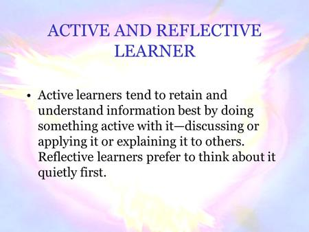 ACTIVE AND REFLECTIVE LEARNER Active learners tend to retain and understand information best by doing something active with it—discussing or applying.