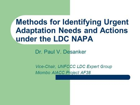 Methods for Identifying Urgent Adaptation Needs and Actions under the LDC NAPA Dr. Paul V. Desanker Vice-Chair, UNFCCC LDC Expert Group Miombo AIACC Project.