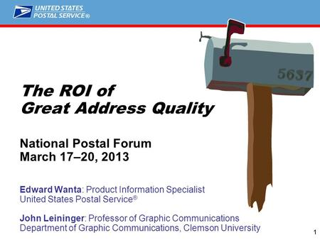 ® 11 The ROI of Great Address Quality National Postal Forum March 17–20, 2013 Edward Wanta: Product Information Specialist United States Postal Service.