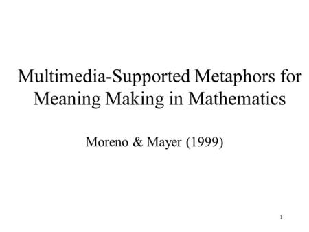 1 Multimedia-Supported Metaphors for Meaning Making in Mathematics Moreno & Mayer (1999)