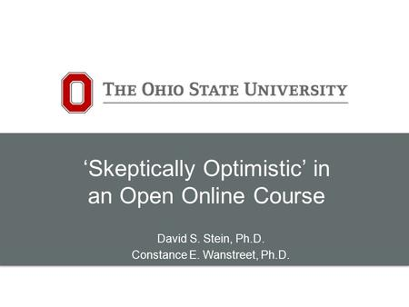 'Skeptically Optimistic' in an Open Online Course David S. Stein, Ph.D. Constance E. Wanstreet, Ph.D.