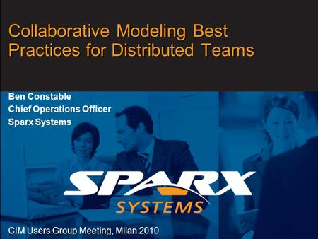 Www.sparxsystems.com Collaborative Modeling Best Practices for Distributed Teams Ben Constable Chief Operations Officer Sparx Systems CIM Users Group Meeting,