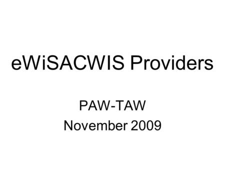 EWiSACWIS Providers PAW-TAW November 2009. Provider Changes – Part I Ability to close provider records –Provider records are no longer active and inactive.