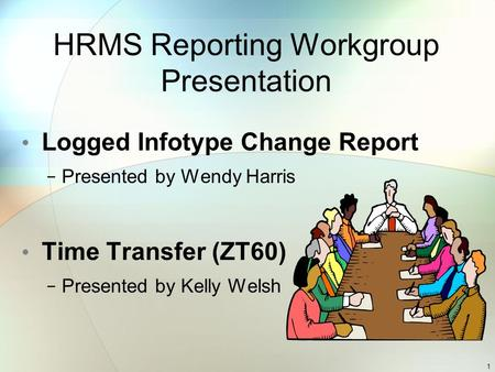 HRMS Reporting Workgroup Presentation Logged Infotype Change Report − Presented by Wendy Harris Time Transfer (ZT60) − Presented by Kelly Welsh 1.