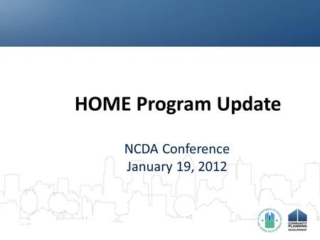 HOME Program Update NCDA Conference January 19, 2012.
