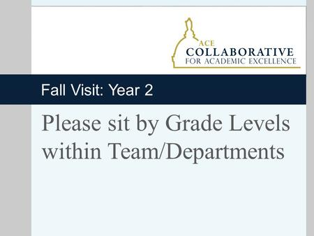 Fall Visit: Year 2 Please sit by Grade Levels within Team/Departments.