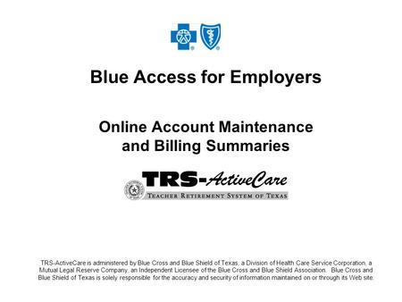 Blue Access for Employers Online Account Maintenance and Billing Summaries TRS-ActiveCare is administered by Blue Cross and Blue Shield of Texas, a Division.