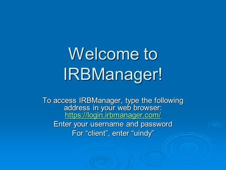 Welcome to IRBManager! To access IRBManager, type the following address in your web browser: https://login.irbmanager.com/ https://login.irbmanager.com/