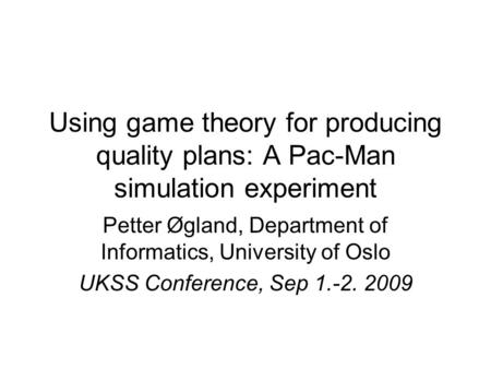 Using game theory for producing quality plans: A Pac-Man simulation experiment Petter Øgland, Department of Informatics, University of Oslo UKSS Conference,