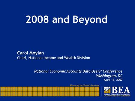 2008 and Beyond Carol Moylan Chief, National Income and Wealth Division National Economic Accounts Data Users' Conference Washington, DC April 13, 2007.