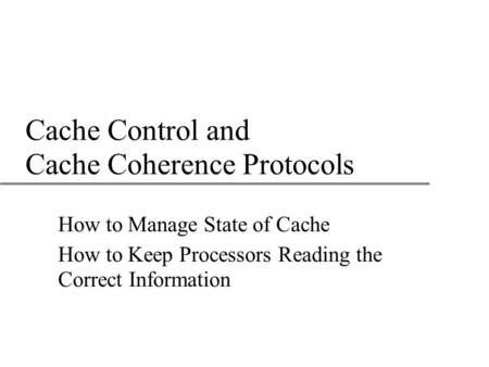 Cache Control and Cache Coherence Protocols How to Manage State of Cache How to Keep Processors Reading the Correct Information.