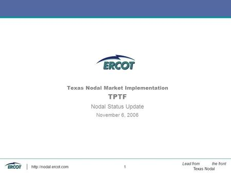 Lead from the front Texas Nodal  1 Texas Nodal Market Implementation TPTF Nodal Status Update November 6, 2006.