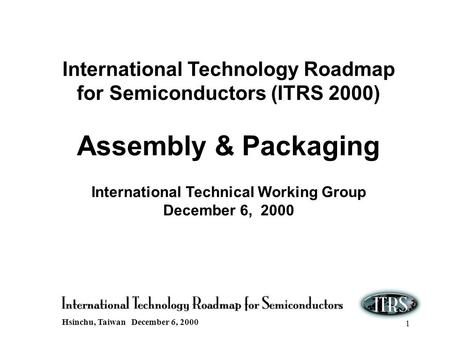 Hsinchu, Taiwan December 6, 2000 1 International Technology Roadmap for Semiconductors (ITRS 2000) Assembly & Packaging International Technical Working.