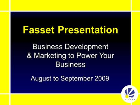 Fasset Presentation August to September 2009 Business Development & Marketing to Power Your Business.