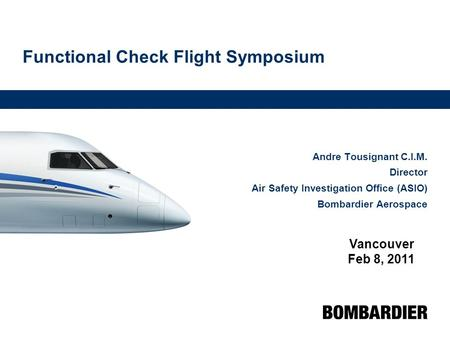 Functional Check Flight Symposium Andre Tousignant C.I.M. Director Air Safety Investigation Office (ASIO) Bombardier Aerospace Vancouver Feb 8, 2011.