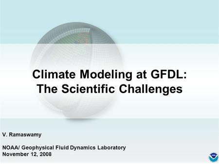 Climate Modeling at GFDL: The Scientific Challenges V. Ramaswamy NOAA/ Geophysical Fluid Dynamics Laboratory November 12, 2008.