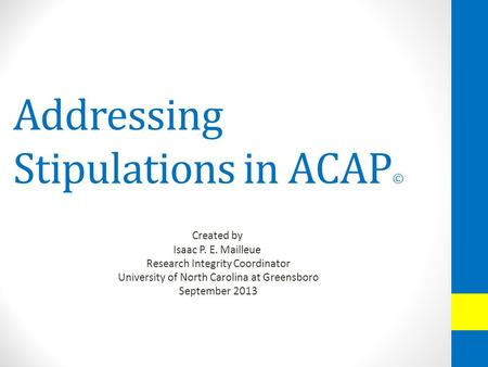 Addressing Stipulations in ACAP © Created by Isaac P. E. Mailleue Research Integrity Coordinator University of North Carolina at Greensboro September 2013.