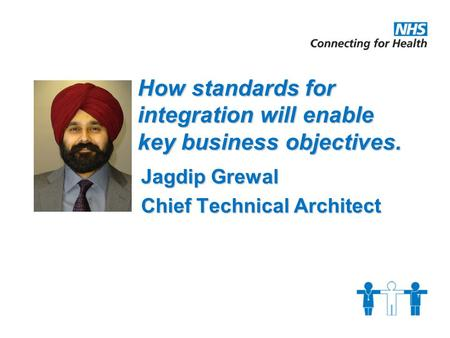 How standards for integration will enable key business objectives. Jagdip Grewal Chief Technical Architect.