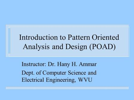 Introduction to Pattern Oriented Analysis and Design (POAD) Instructor: Dr. Hany H. Ammar Dept. of Computer Science and Electrical Engineering, WVU.