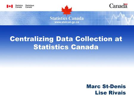 Centralizing Data Collection at Statistics Canada Marc St-Denis Lise Rivais.