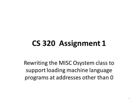 CS 320 Assignment 1 Rewriting the MISC Osystem class to support loading machine language programs at addresses other than 0 1.