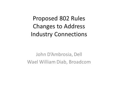Proposed 802 Rules Changes to Address Industry Connections John D'Ambrosia, Dell Wael William Diab, Broadcom.