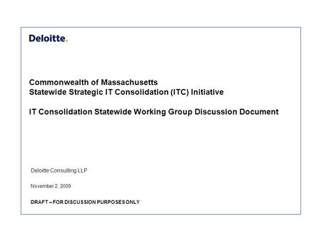 Deloitte Consulting LLP Commonwealth of Massachusetts Statewide Strategic IT Consolidation (ITC) Initiative IT Consolidation Statewide Working Group Discussion.