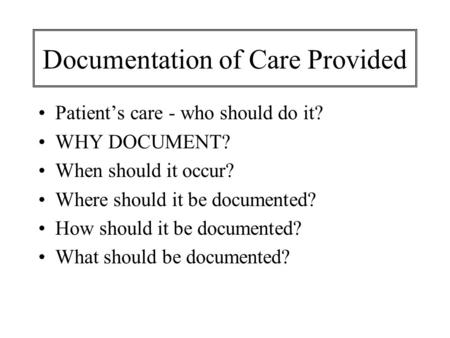 Documentation of Care Provided Patient's care - who should do it? WHY DOCUMENT? When should it occur? Where should it be documented? How should it be documented?
