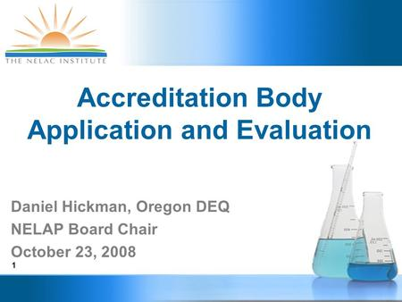 1 Accreditation Body Application and Evaluation Daniel Hickman, Oregon DEQ NELAP Board Chair October 23, 2008.
