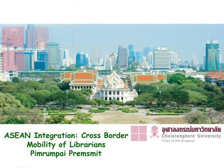 ASEAN Integration: Cross Border Mobility of Librarians Pimrumpai Premsmit.