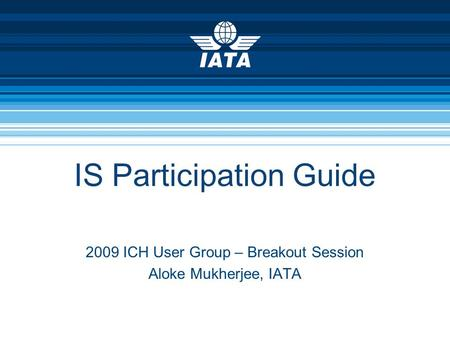 IS Participation Guide 2009 ICH User Group – Breakout Session Aloke Mukherjee, IATA.