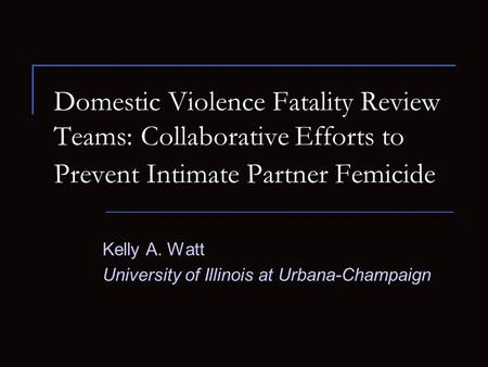 Kelly A. Watt University of Illinois at Urbana-Champaign Domestic Violence Fatality Review Teams: Collaborative Efforts to Prevent Intimate Partner Femicide.
