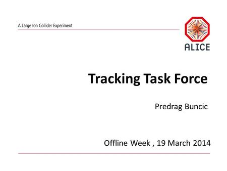 Tracking Task Force Predrag Buncic Offline Week, 19 March 2014.