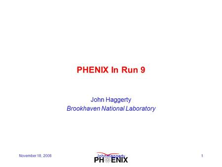 November 18, 2008 John Haggerty 1 PHENIX In Run 9 John Haggerty Brookhaven National Laboratory.