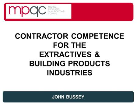 CONTRACTOR COMPETENCE FOR THE EXTRACTIVES & BUILDING PRODUCTS INDUSTRIES JOHN BUSSEY.