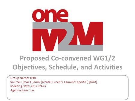 Proposed Co-convened WG1/2 Objectives, Schedule, and Activities Group Name: TP#1 Source: Omar Elloumi (Alcatel-Lucent), Laurent Laporte (Sprint) Meeting.