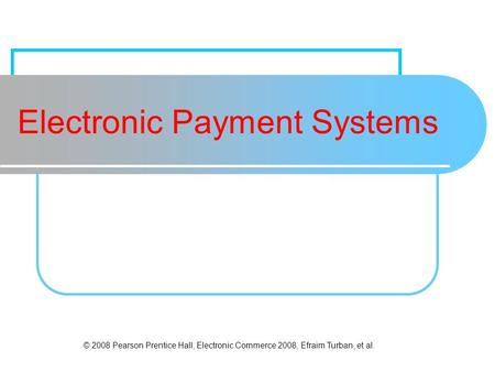 © 2008 Pearson Prentice Hall, Electronic Commerce 2008, Efraim Turban, et al. Electronic Payment Systems.
