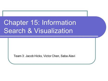 Chapter 15: Information Search & Visualization Team 3: Jacob Hicks, Victor Chen, Saba Alavi.