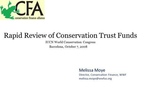 Rapid Review of Conservation Trust Funds IUCN World Conservation Congress Barcelona, October 7, 2008 Melissa Moye Director, Conservation Finance, WWF