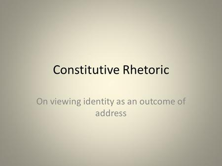Constitutive Rhetoric On viewing identity as an outcome of address.