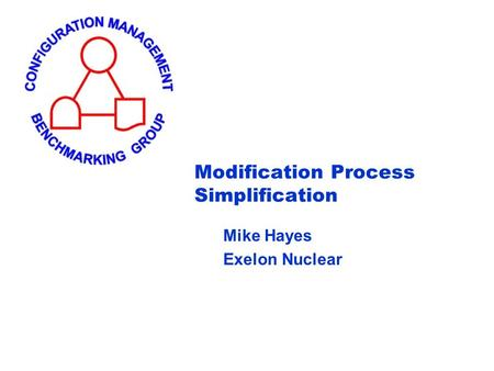 Modification Process Simplification Mike Hayes Exelon Nuclear.
