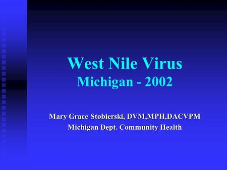 West Nile Virus Michigan - 2002 Mary Grace Stobierski, DVM,MPH,DACVPM Michigan Dept. Community Health.
