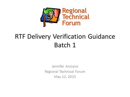RTF Delivery Verification Guidance Batch 1 Jennifer Anziano Regional Technical Forum May 12, 2015.