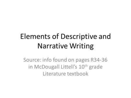 Elements of Descriptive and Narrative Writing Source: info found on pages R34-36 in McDougall Littell's 10 th grade Literature textbook.