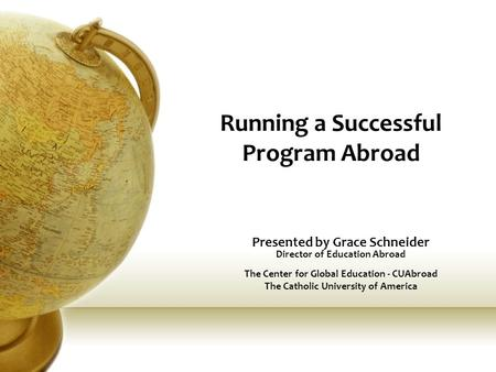 Running a Successful Program Abroad Presented by Grace Schneider Director of Education Abroad The Center for Global Education - CUAbroad The Catholic University.