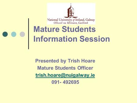 Mature Students Information Session Presented by Trish Hoare Mature Students Officer 091- 492695.