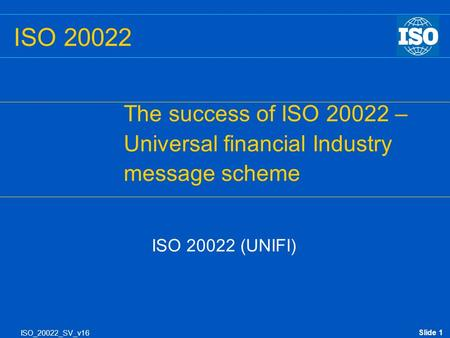 Slide 1 ISO_20022_SV_v16 ISO 20022 The success of ISO 20022 – Universal financial Industry message scheme ISO 20022 (UNIFI)