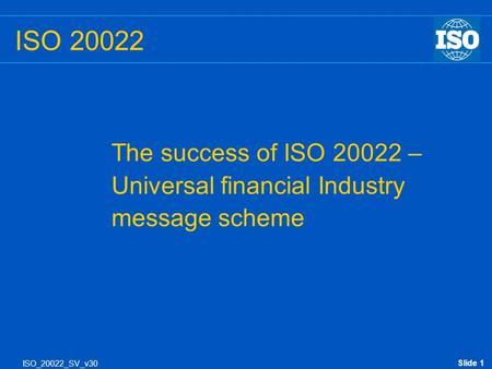 Slide 1 ISO_20022_SV_v30 ISO 20022 The success of ISO 20022 – Universal financial Industry message scheme.