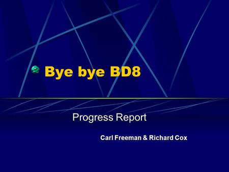 Bye bye BD8 Progress Report Carl Freeman & Richard Cox.