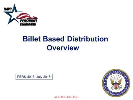 Mission First… Sailors Always Billet Based Distribution Overview PERS-4013: July 2015.